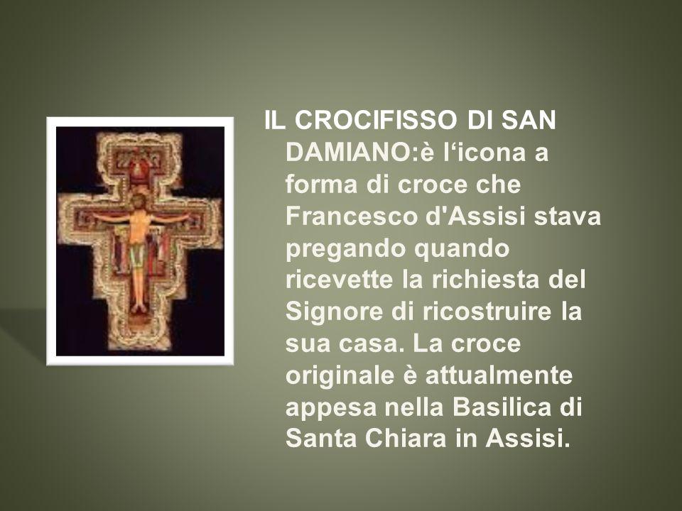IL CROCIFISSO DI SAN DAMIANO:è licona a forma di croce che Francesco d Assisi stava pregando quando ricevette la richiesta del Signore di ricostruire la sua casa.