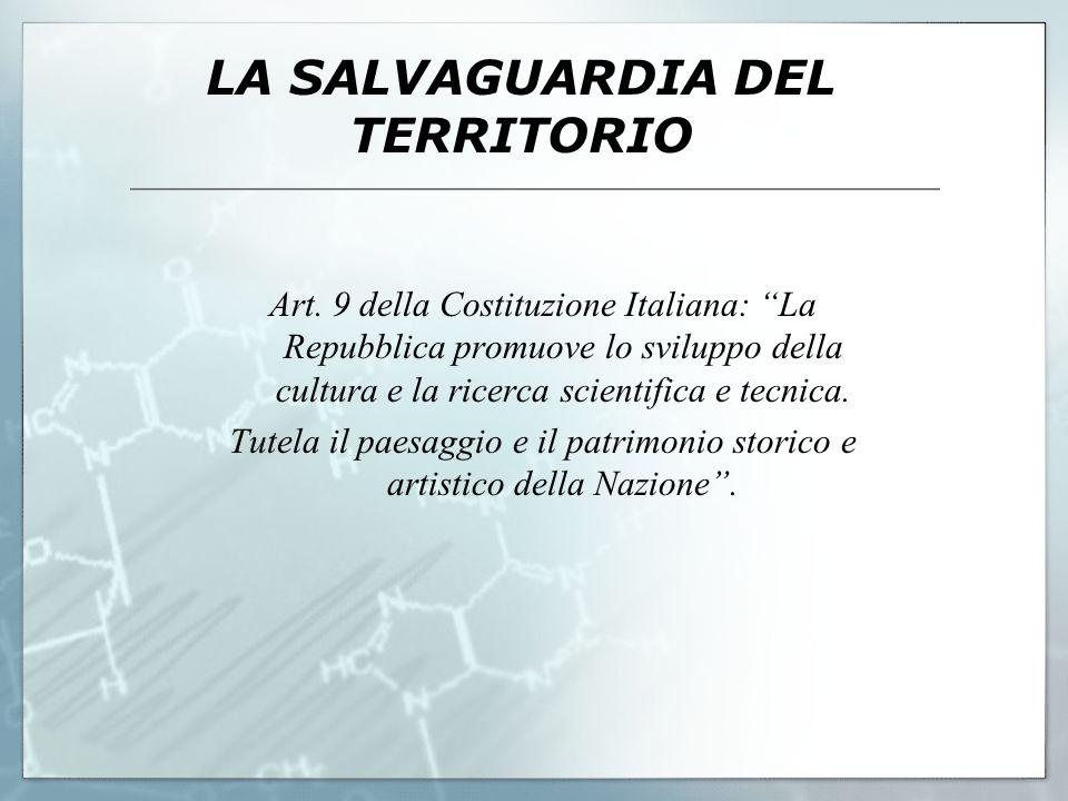 LA SALVAGUARDIA DEL TERRITORIO Art. 9 della Costituzione Italiana: La Repubblica promuove lo sviluppo della cultura e la ricerca scientifica e tecnica