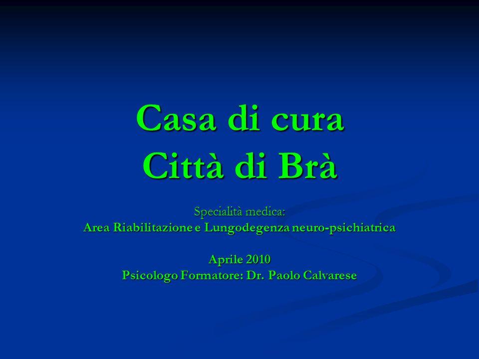 Casa di cura Città di Brà Specialità medica: Area Riabilitazione e Lungodegenza neuro-psichiatrica Aprile 2010 Psicologo Formatore: Dr. Paolo Calvares
