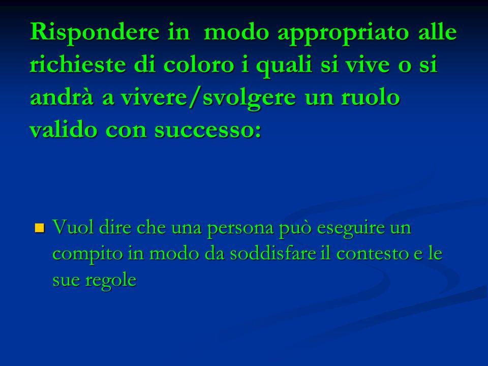 Rispondere in modo appropriato alle richieste di coloro i quali si vive o si andrà a vivere/svolgere un ruolo valido con successo: Vuol dire che una p