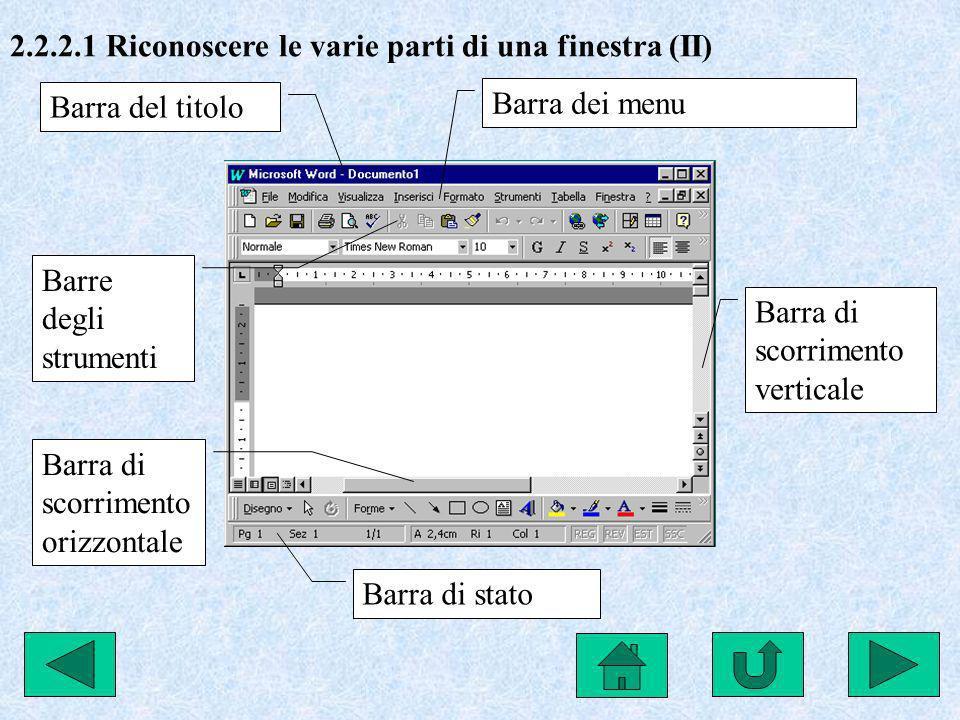 2.2.2.1 Riconoscere le varie parti di una finestra (II) Barra dei menu Barre degli strumenti Barra di scorrimento verticale Barra di scorrimento orizz