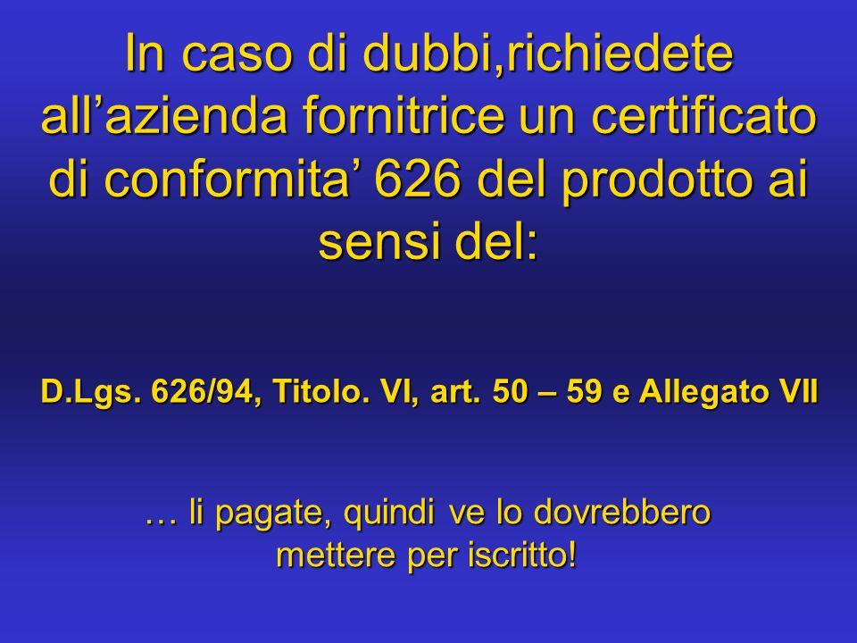 In caso di dubbi,richiedete allazienda fornitrice un certificato di conformita 626 del prodotto ai sensi del: D.Lgs. 626/94, Titolo. VI, art. 50 – 59