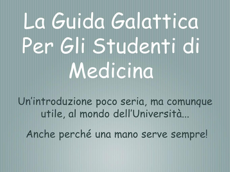 La Guida Galattica Per Gli Studenti di Medicina Unintroduzione poco seria, ma comunque utile, al mondo dellUniversità... Anche perché una mano serve s