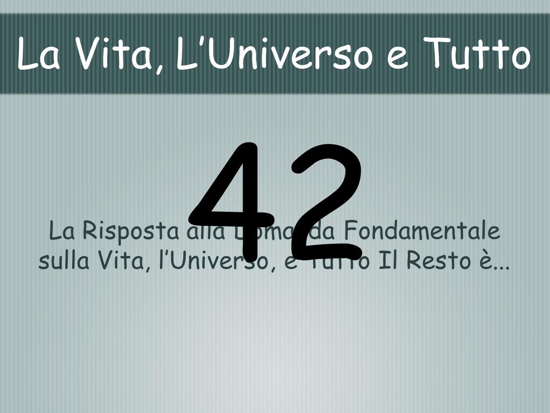 La Vita, LUniverso e Tutto La Risposta alla Domanda Fondamentale sulla Vita, lUniverso, e Tutto Il Resto è... 42