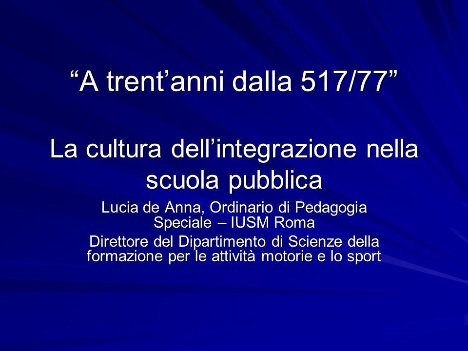 A trentanni dalla 517/77 La cultura dellintegrazione nella scuola pubblica Lucia de Anna, Ordinario di Pedagogia Speciale – IUSM Roma Direttore del Di