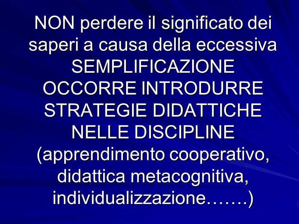 NON perdere il significato dei saperi a causa della eccessiva SEMPLIFICAZIONE OCCORRE INTRODURRE STRATEGIE DIDATTICHE NELLE DISCIPLINE (apprendimento