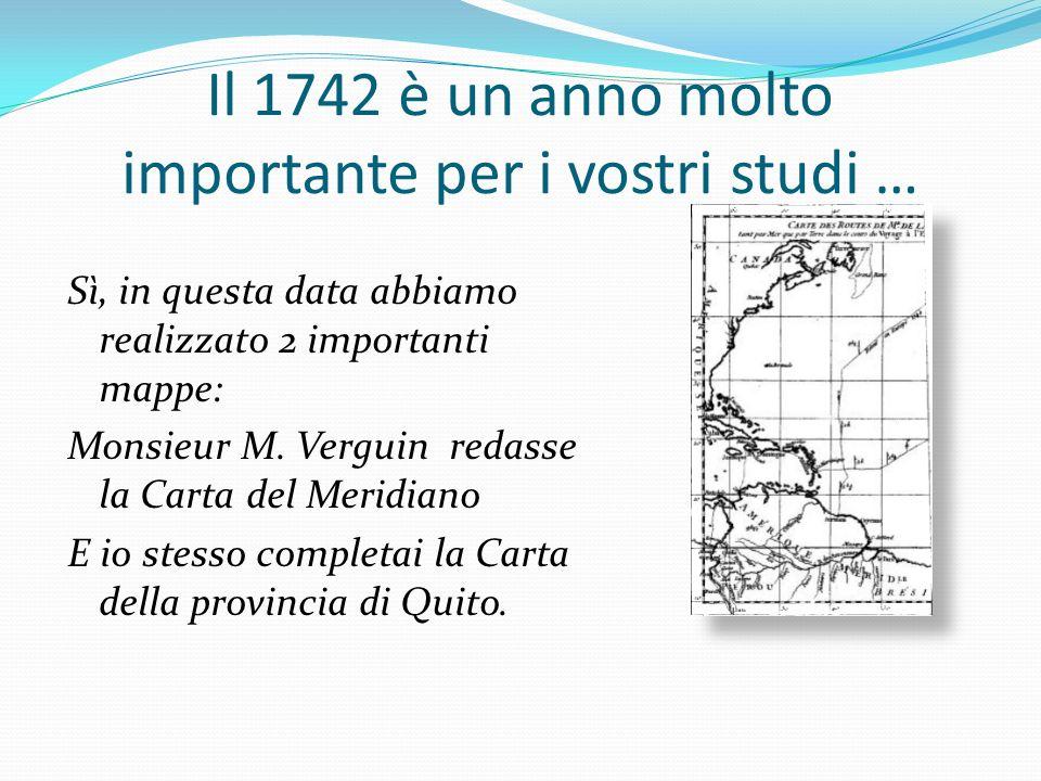 Il 1742 è un anno molto importante per i vostri studi … Sì, in questa data abbiamo realizzato 2 importanti mappe: Monsieur M. Verguin redasse la Carta
