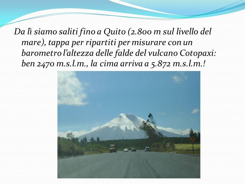 Da lì siamo saliti fino a Quito (2.800 m sul livello del mare), tappa per ripartiti per misurare con un barometro laltezza delle falde del vulcano Cot