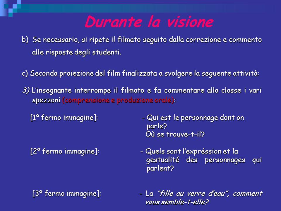 Durante la visione b)Se necessario, si ripete il filmato seguito dalla correzione e commento alle risposte degli studenti. c) Seconda proiezione del f