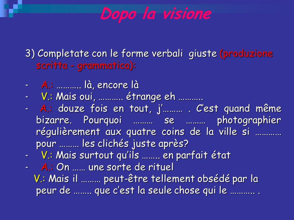 Dopo la visione 3) Completate con le forme verbali giuste (produzione scritta - grammatica): - A.: ……….. là, encore là - V.: Mais oui, ……….. étrange e