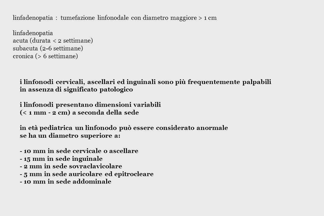 linfadenopatia : tumefazione linfonodale con diametro maggiore > 1 cm linfadenopatia acuta (durata < 2 settimane) subacuta (2-6 settimane) cronica (>