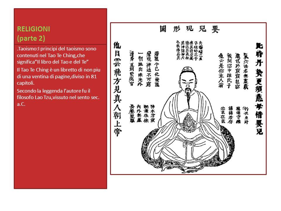 RELIGIONI (parte 2).Taoismo:I principi del taoismo sono contenuti nel Tao Te Ching,che significaIl libro del Tao e del Te Il Tao Te Ching è un librett