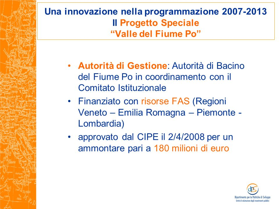 Una innovazione nella programmazione 2007-2013 Il Progetto Speciale Valle del Fiume Po Autorità di Gestione: Autorità di Bacino del Fiume Po in coordi