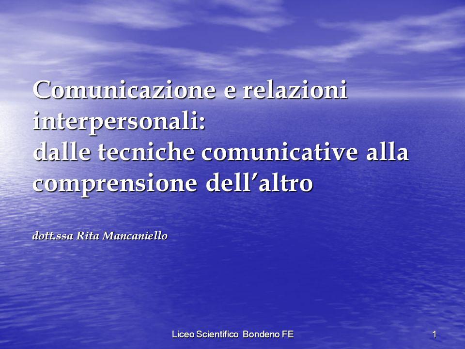 Liceo Scientifico Bondeno FE1 Comunicazione e relazioni interpersonali: dalle tecniche comunicative alla comprensione dellaltro dott.ssa Rita Mancanie