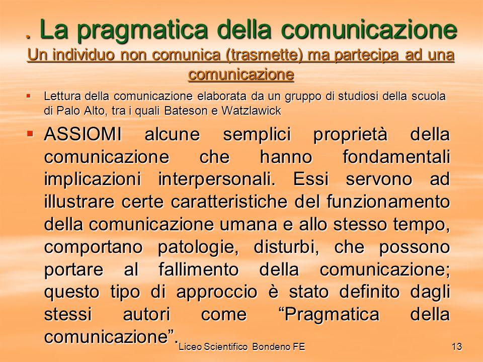 Liceo Scientifico Bondeno FE13. La pragmatica della comunicazione Un individuo non comunica (trasmette) ma partecipa ad una comunicazione Lettura dell