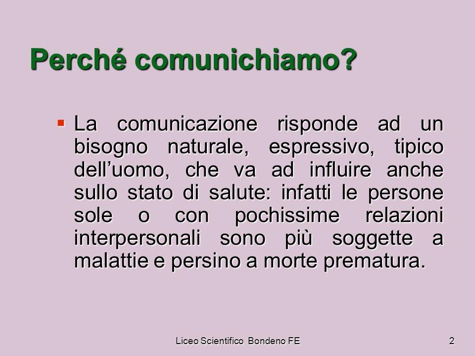 Liceo Scientifico Bondeno FE2 Perché comunichiamo? La comunicazione risponde ad un bisogno naturale, espressivo, tipico delluomo, che va ad influire a