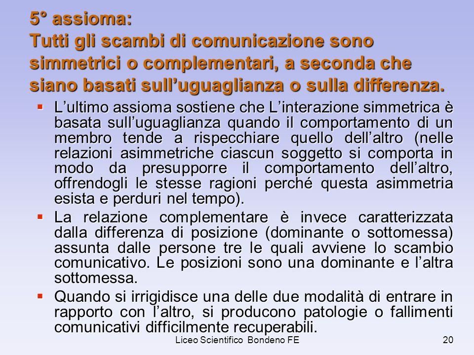 Liceo Scientifico Bondeno FE20 5° assioma: Tutti gli scambi di comunicazione sono simmetrici o complementari, a seconda che siano basati sulluguaglian