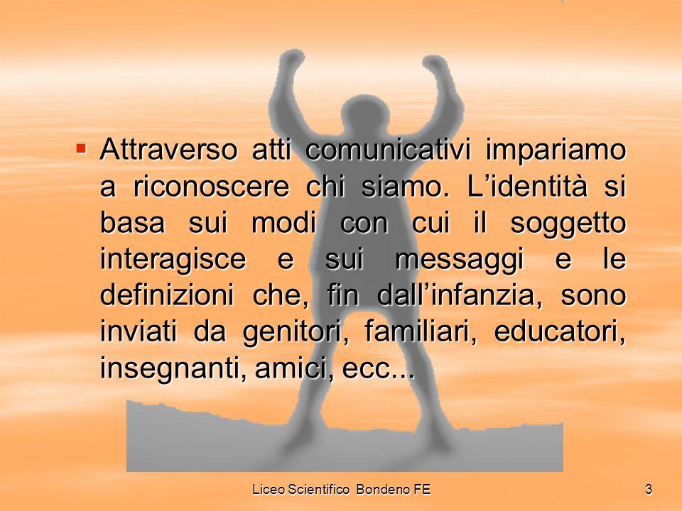 Liceo Scientifico Bondeno FE3 Attraverso atti comunicativi impariamo a riconoscere chi siamo. Lidentità si basa sui modi con cui il soggetto interagis