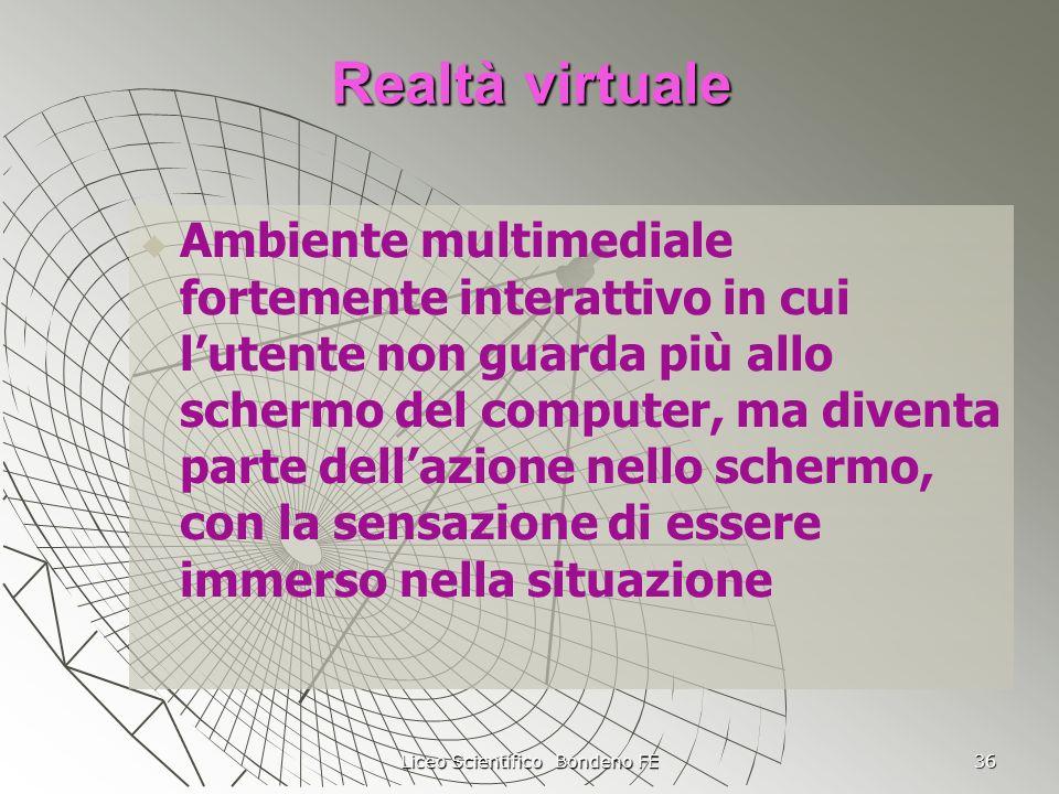 Liceo Scientifico Bondeno FE 36 Realtà virtuale Ambiente multimediale fortemente interattivo in cui lutente non guarda più allo schermo del computer,