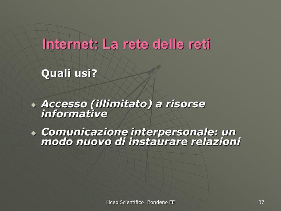 Liceo Scientifico Bondeno FE 37 Internet: La rete delle reti Quali usi? Accesso (illimitato) a risorse informative Accesso (illimitato) a risorse info