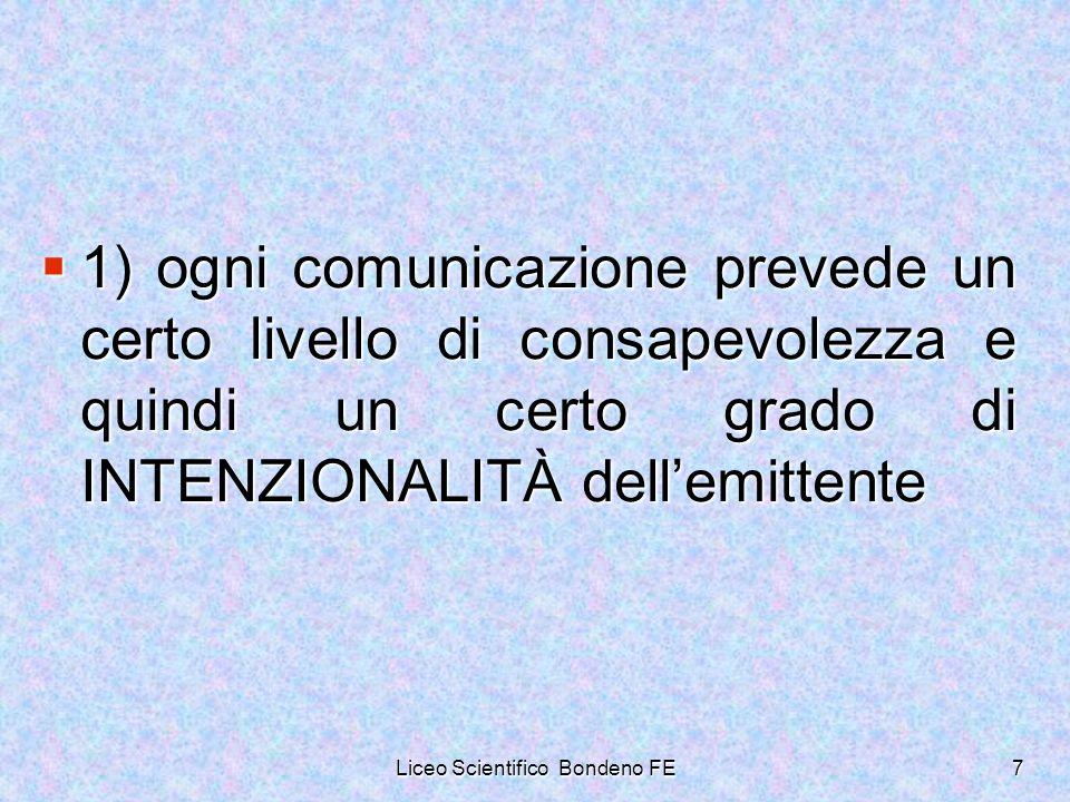 Liceo Scientifico Bondeno FE7 1) ogni comunicazione prevede un certo livello di consapevolezza e quindi un certo grado di INTENZIONALITÀ dellemittente