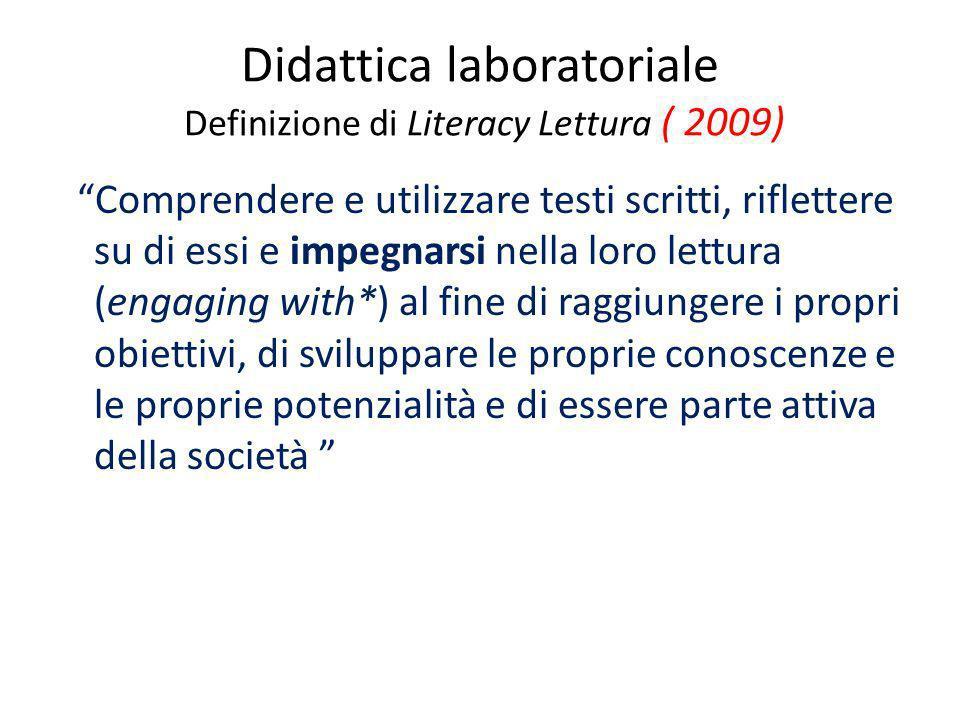 Didattica laboratoriale Definizione di Literacy Lettura ( 2009) Comprendere e utilizzare testi scritti, riflettere su di essi e impegnarsi nella loro