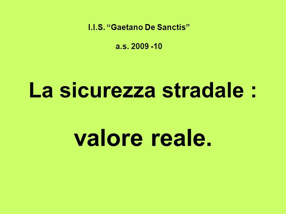 La sicurezza stradale : valore reale. I.I.S. Gaetano De Sanctis a.s. 2009 -10