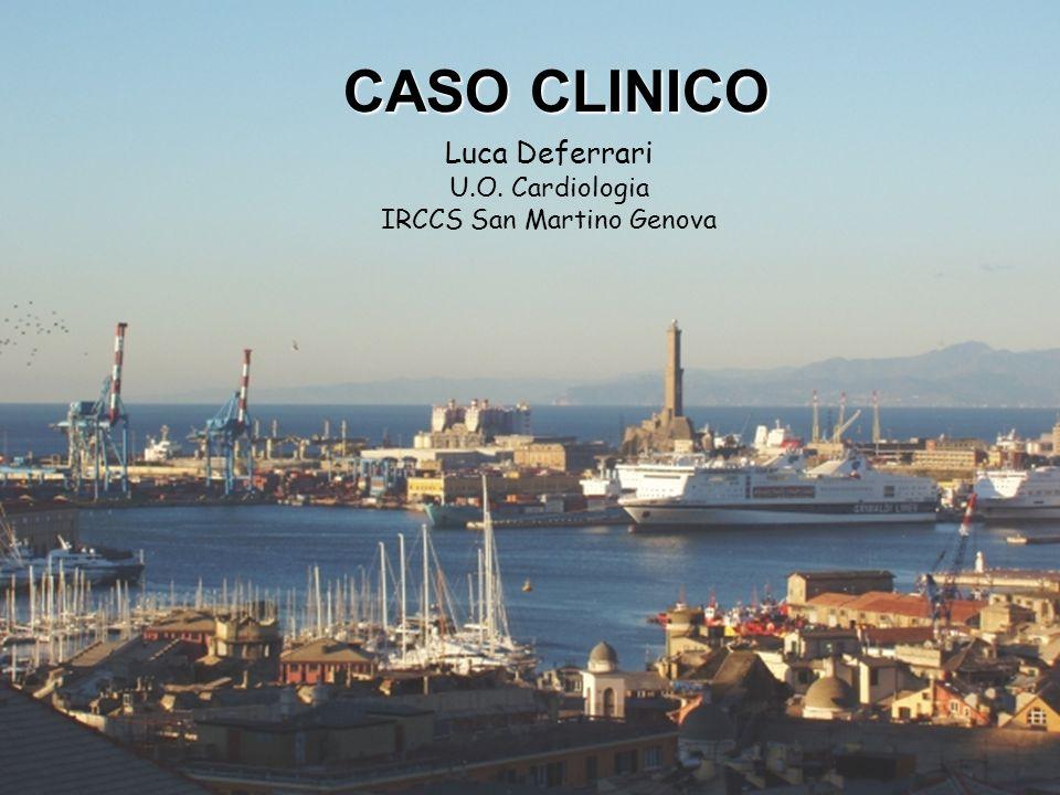 Caso Clinico Luca Deferrari U.O. Cardiologia IRCCS San Martino Genova CASO CLINICO