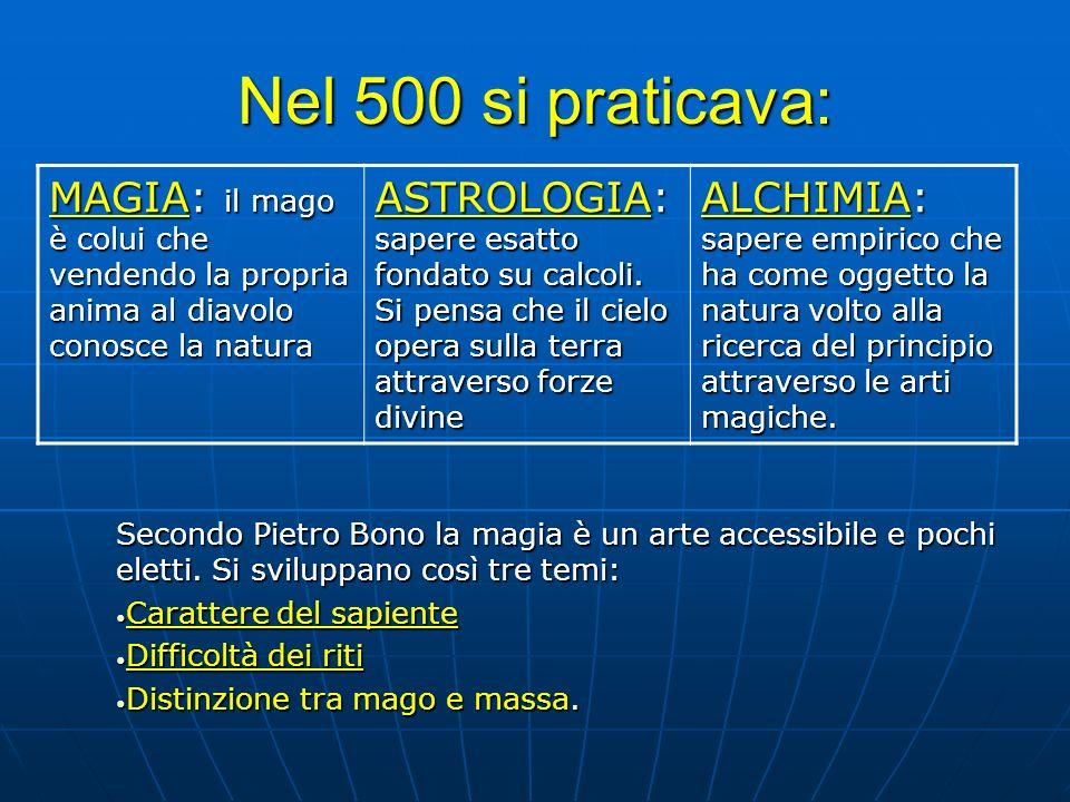 Nel 500 si praticava: MAGIA: il mago è colui che vendendo la propria anima al diavolo conosce la natura ASTROLOGIA: sapere esatto fondato su calcoli.