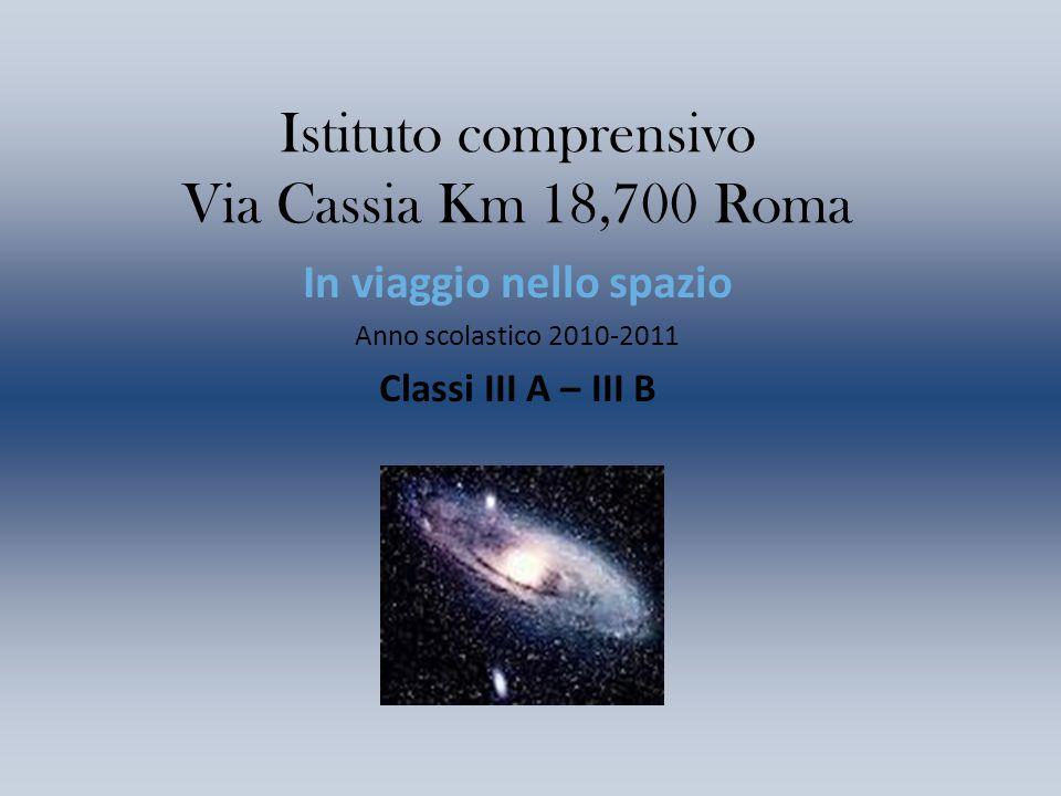 Istituto comprensivo Via Cassia Km 18,700 Roma In viaggio nello spazio Anno scolastico 2010-2011 Classi III A – III B