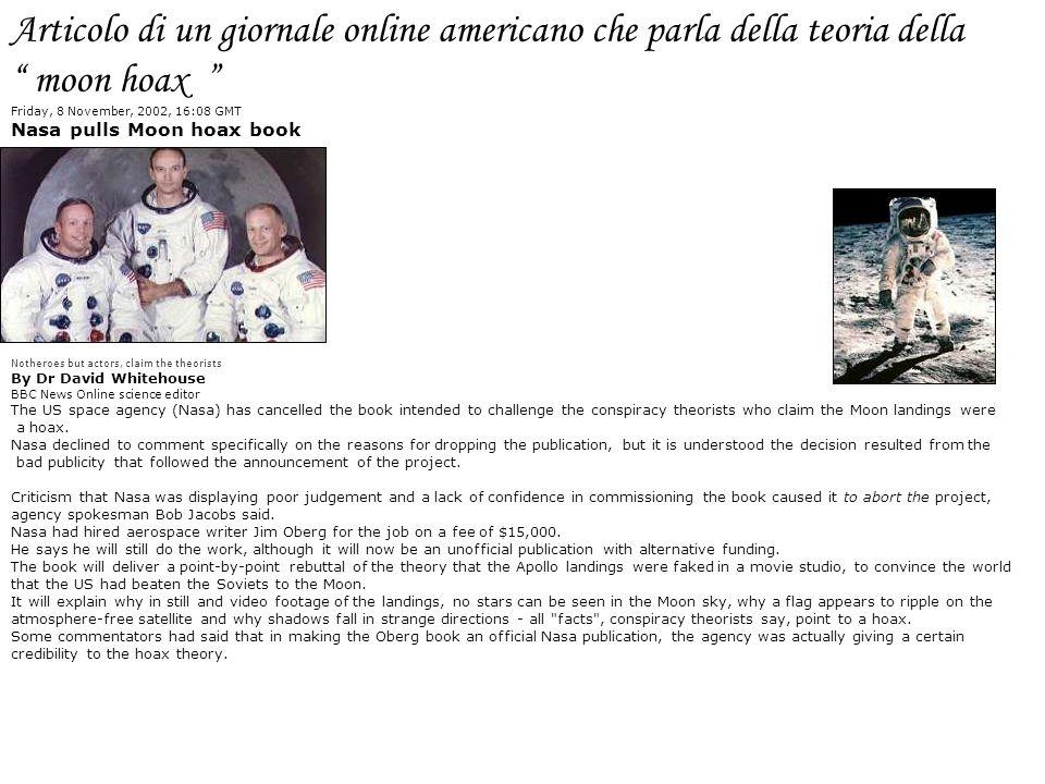 Articolo di un giornale online americano che parla della teoria della moon hoax Friday, 8 November, 2002, 16:08 GMT Nasa pulls Moon hoax book Notheroe