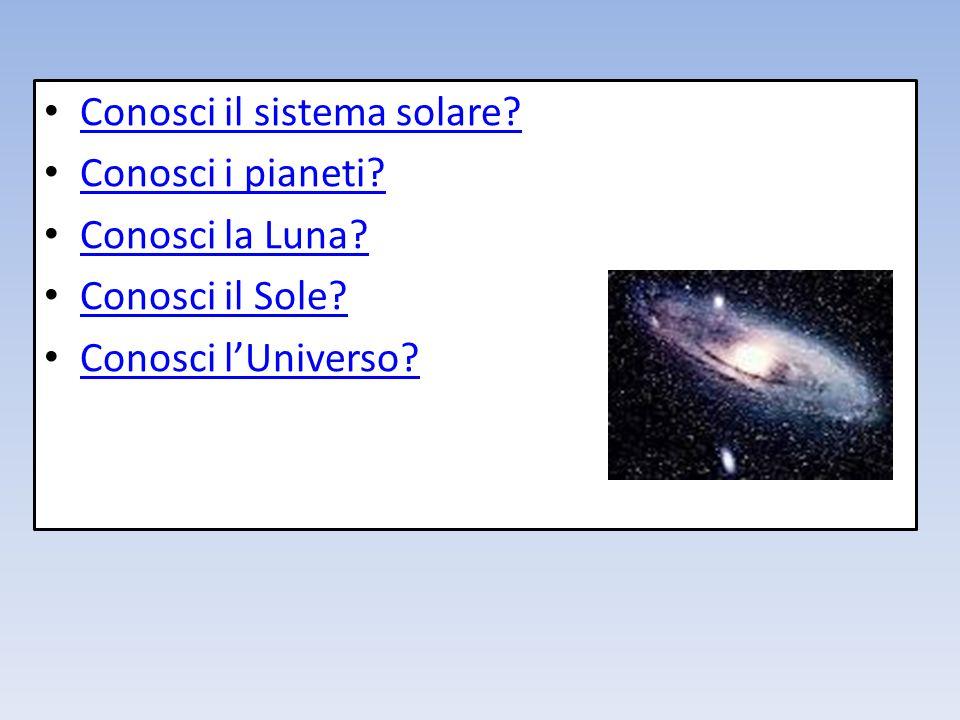 Conosci il sistema solare? Conosci i pianeti? Conosci la Luna? Conosci il Sole? Conosci lUniverso?
