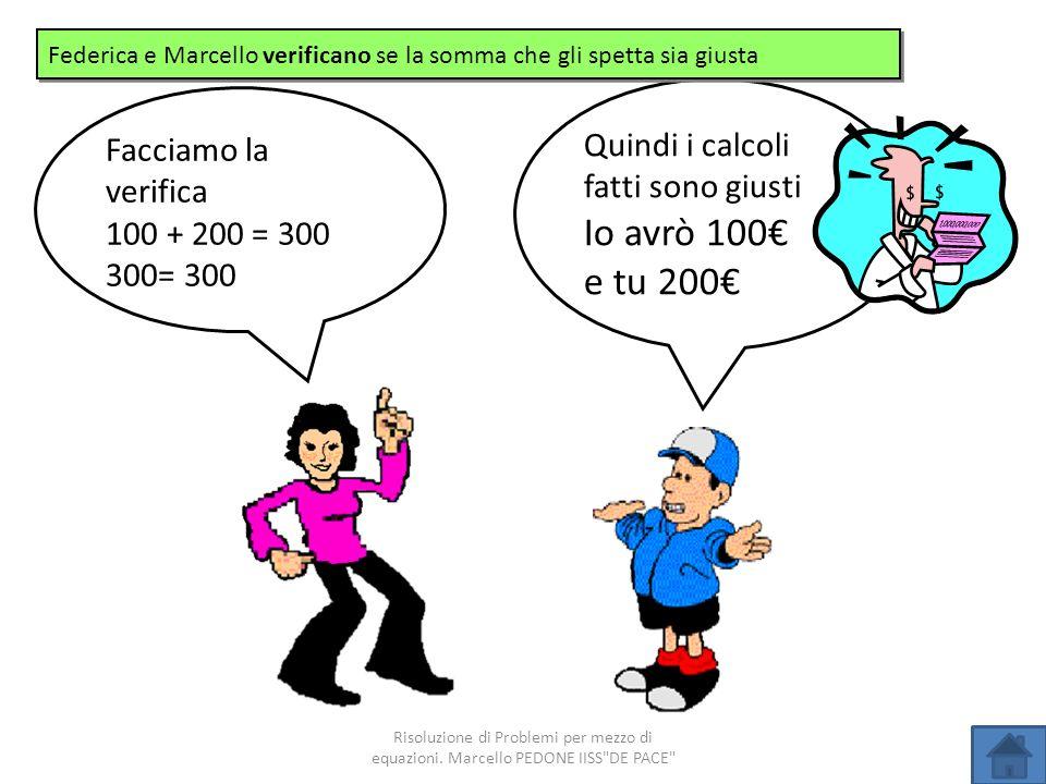 Quindi i calcoli fatti sono giusti Io avrò 100 e tu 200 Facciamo la verifica 100 + 200 = 300 300= 300 Federica e Marcello verificano se la somma che g