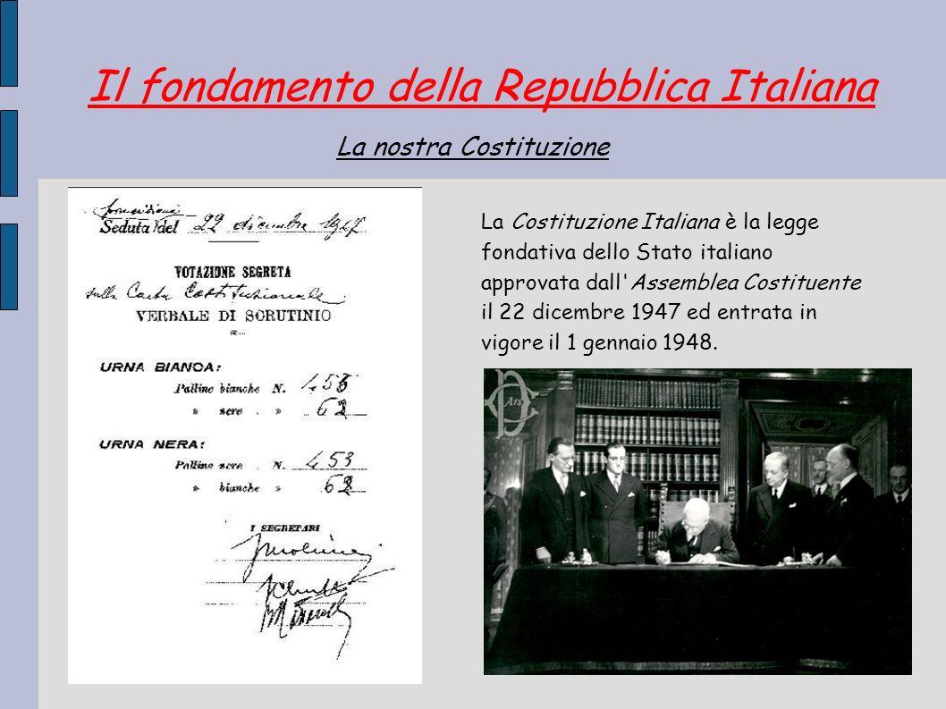 Il fondamento della Repubblica Italiana La Costituzione Italiana è la legge fondativa dello Stato italiano approvata dall'Assemblea Costituente il 22