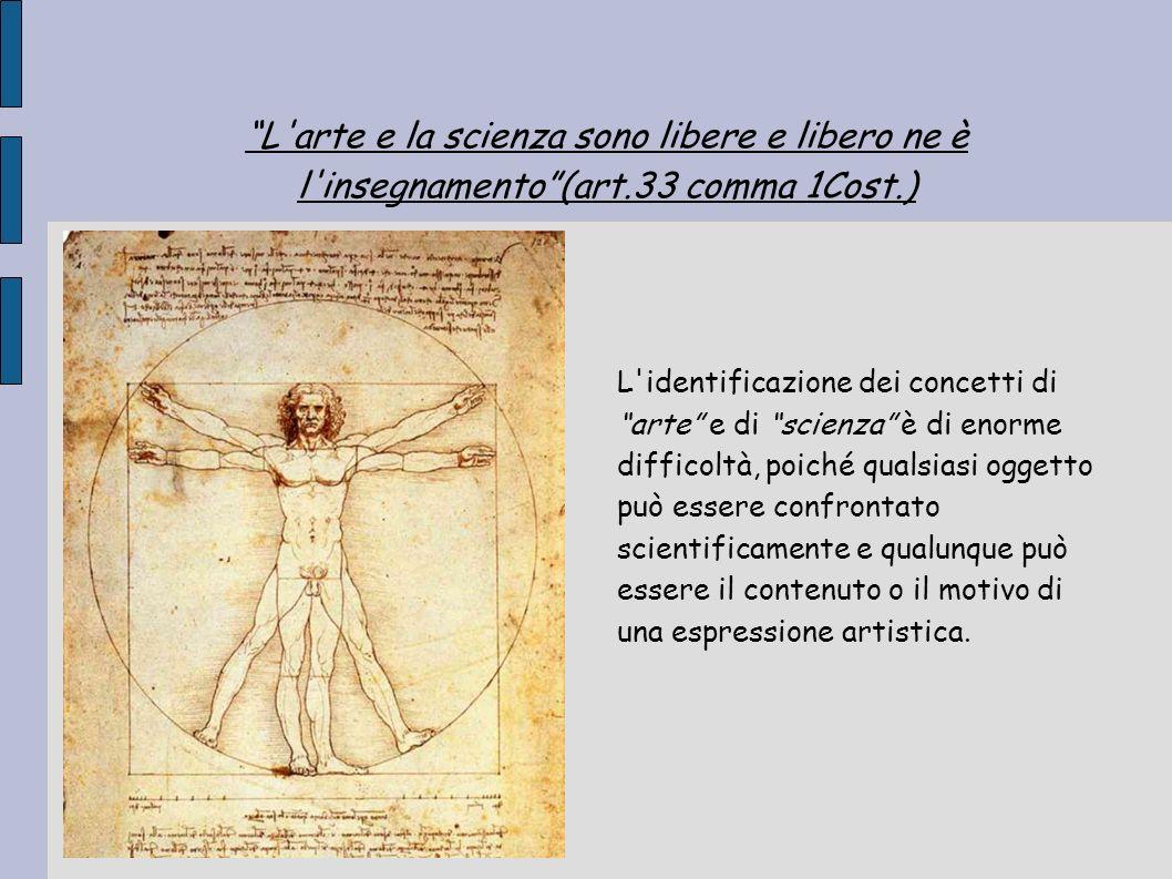L'arte e la scienza sono libere e libero ne è l'insegnamento(art.33 comma 1Cost.) L'identificazione dei concetti di arte e di scienza è di enorme diff