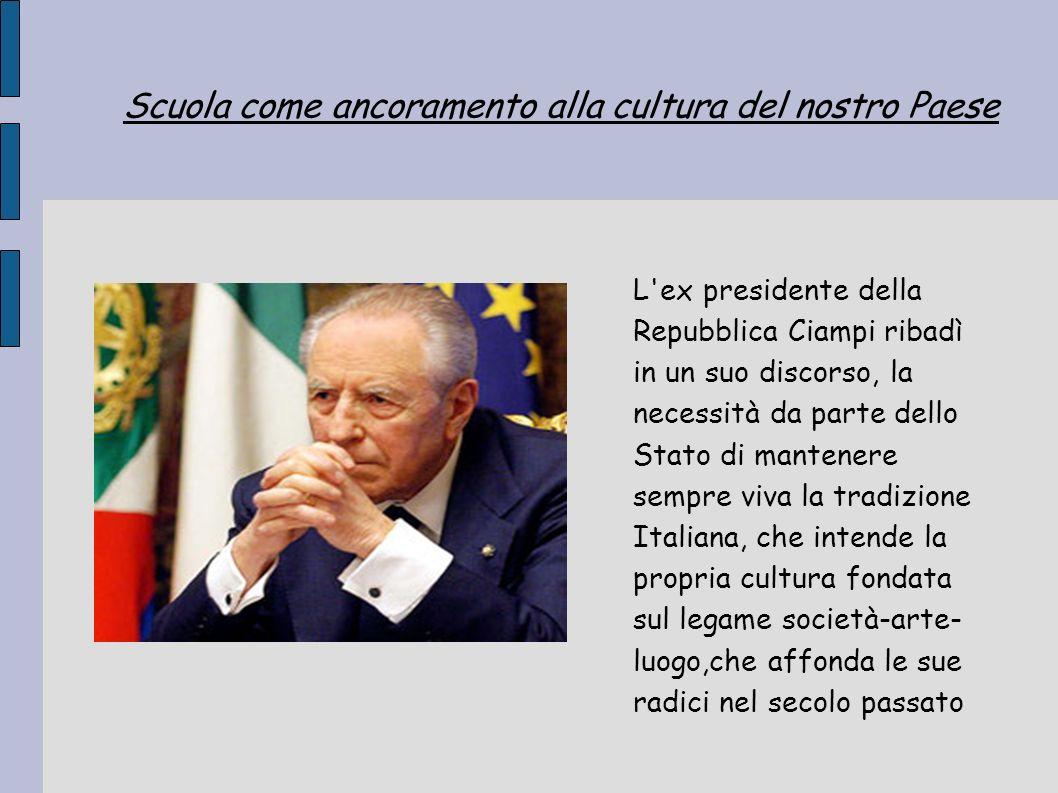 Scuola come ancoramento alla cultura del nostro Paese L'ex presidente della Repubblica Ciampi ribadì in un suo discorso, la necessità da parte dello S