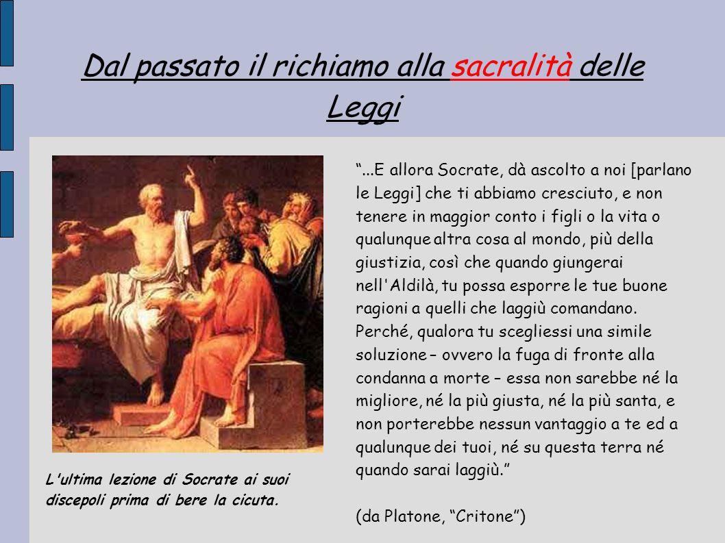 Dal passato il richiamo alla sacralità delle Leggi...E allora Socrate, dà ascolto a noi [parlano le Leggi] che ti abbiamo cresciuto, e non tenere in m
