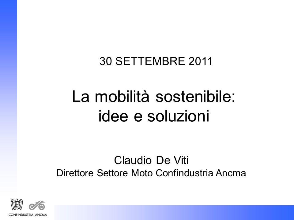 30 SETTEMBRE 2011 La mobilità sostenibile: idee e soluzioni Claudio De Viti Direttore Settore Moto Confindustria Ancma