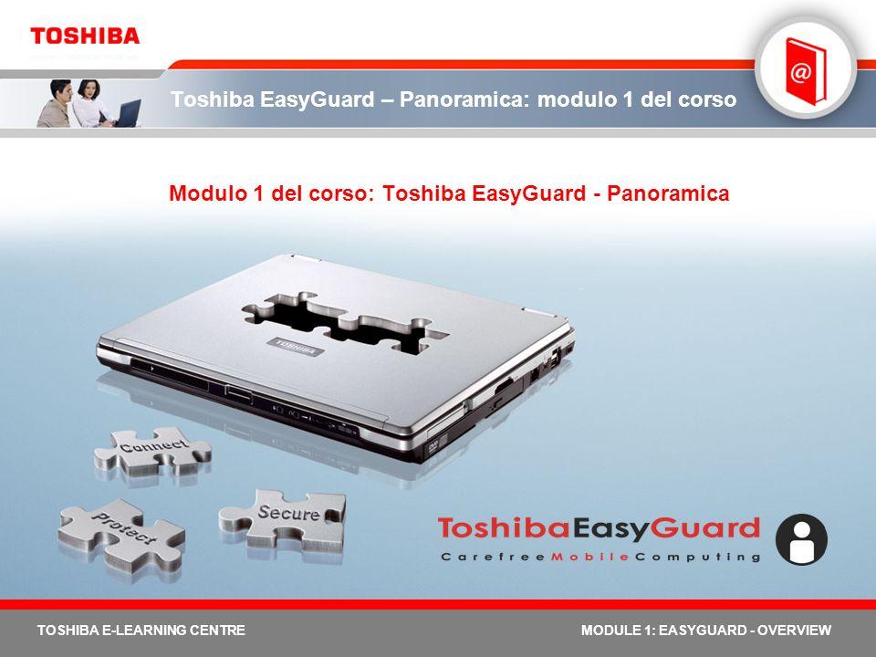 2 TOSHIBA E-LEARNING CENTREMODULE 1: EASYGUARD - OVERVIEW Modulo 1 del corso - Obiettivi Il modulo del corso Toshiba EasyGuard - Panoramica ha 4 obiettivi principali: identificare le caratteristiche del prodotto per un reale mobile computing definire Toshiba EasyGuard delineare i 3 vantaggi chiave (sicurezza, protezione e connettività) e i 3 elementi cardine (Sicurezza, Protezione & riparazione, Connessione) mostrare i notebook Toshiba equipaggiati con Toshiba EasyGuard Per completare questo modulo del corso dovrebbero essere necessari circa 30 minuti, dopo di cui si potrà procedere con il Quiz.