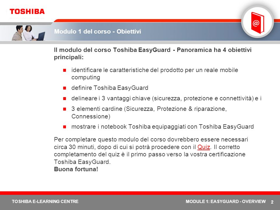 23 TOSHIBA E-LEARNING CENTREMODULE 1: EASYGUARD - OVERVIEW Toshiba EasyGuard nel Tecra M3 Execute Disable Bit (XD-BIT) Trusted Platform Module Case in lega di magnesio Pulsante di assistenza Toshiba Strumento di diagnostica PC ConfigFree Diversity Antenna Design duraturo Tecra M3 – soluzione mobile solida e affidabile per i professionisti esigenti Componente per la prevenzione di attacchi buffer overflow da parte di virus Soluzione di sicurezza hardware/software avanzata Straordinario case in lega che assicura solidità Accesso one-touch ai servizi e all assistenza di sistema Software appositamente sviluppato da Toshiba che fornisce accesso one-touch ai servizi e all assistenza di sistema attraverso il pulsante di assistenza Toshiba.