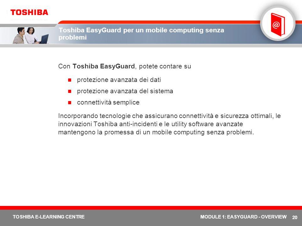 20 TOSHIBA E-LEARNING CENTREMODULE 1: EASYGUARD - OVERVIEW Toshiba EasyGuard per un mobile computing senza problemi Con Toshiba EasyGuard, potete cont
