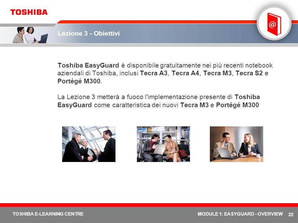 22 TOSHIBA E-LEARNING CENTREMODULE 1: EASYGUARD - OVERVIEW Lezione 3 - Obiettivi Toshiba EasyGuard è disponibile gratuitamente nei più recenti noteboo
