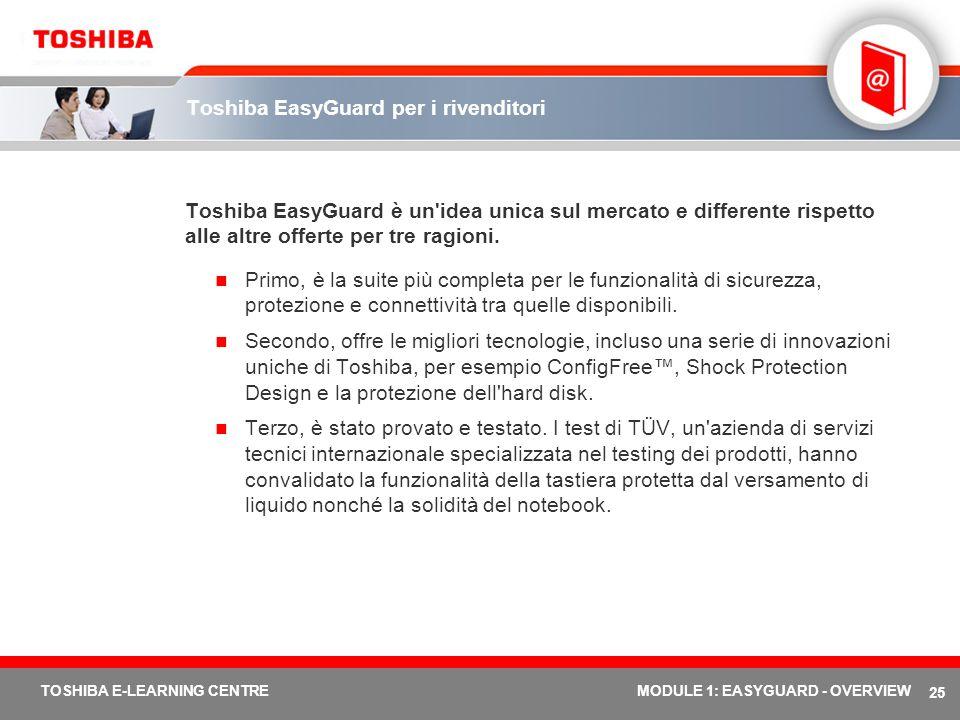 25 TOSHIBA E-LEARNING CENTREMODULE 1: EASYGUARD - OVERVIEW Toshiba EasyGuard per i rivenditori Toshiba EasyGuard è un'idea unica sul mercato e differe