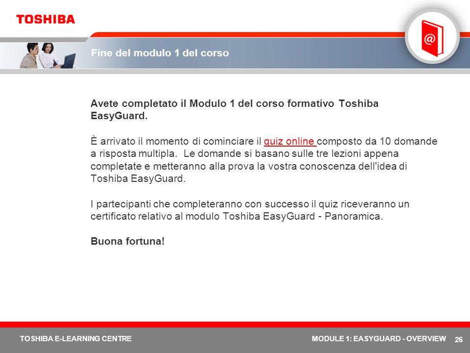 26 TOSHIBA E-LEARNING CENTREMODULE 1: EASYGUARD - OVERVIEW Fine del modulo 1 del corso Avete completato il Modulo 1 del corso formativo Toshiba EasyGu