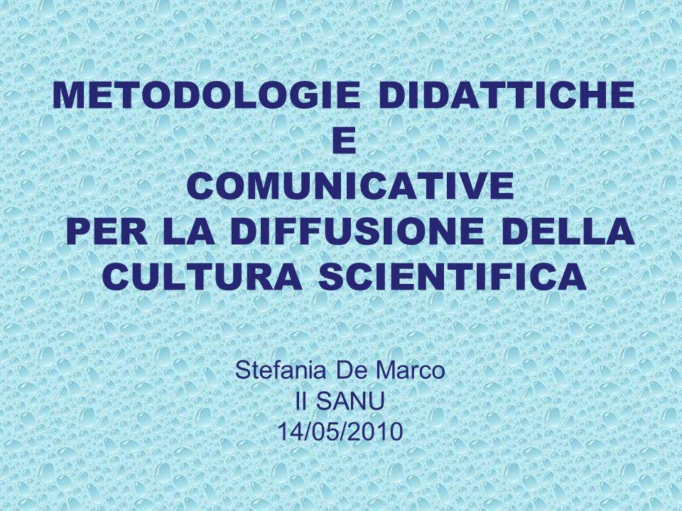 METODOLOGIE DIDATTICHE E COMUNICATIVE PER LA DIFFUSIONE DELLA CULTURA SCIENTIFICA Stefania De Marco II SANU 14/05/2010