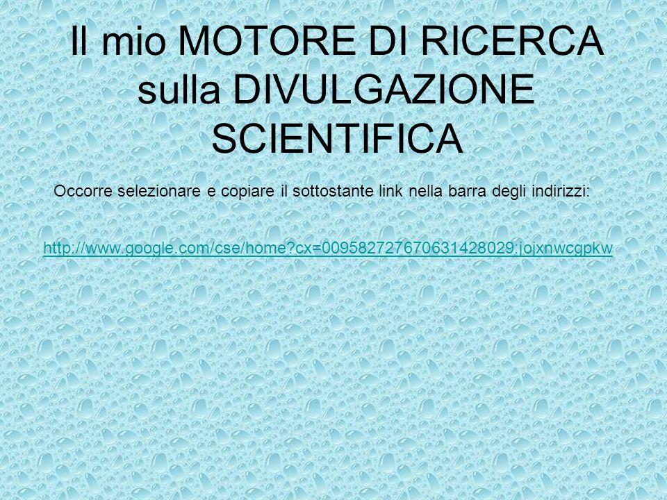 Il mio MOTORE DI RICERCA sulla DIVULGAZIONE SCIENTIFICA Occorre selezionare e copiare il sottostante link nella barra degli indirizzi: http://www.goog