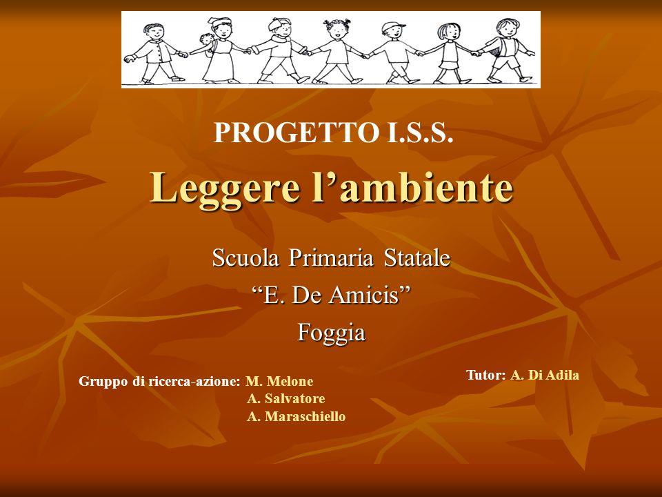 Leggere lambiente Scuola Primaria Statale E. De Amicis Foggia PROGETTO I.S.S. Gruppo di ricerca-azione: M. Melone A. Salvatore A. Maraschiello Tutor: