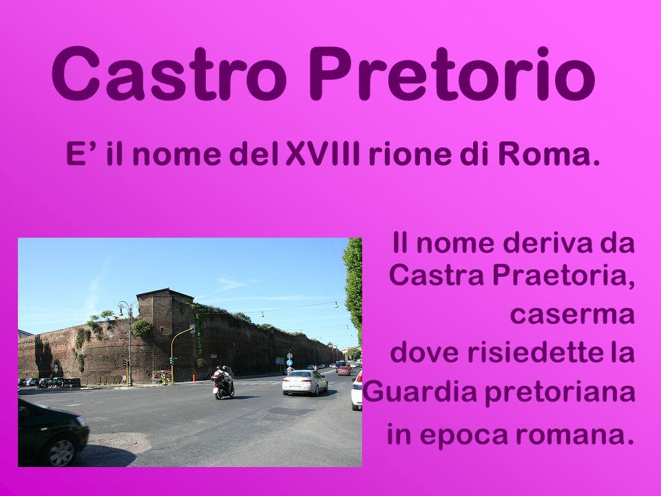 E il nome del XVIII rione di Roma. Il nome deriva da Castra Praetoria, caserma dove risiedette la Guardia pretoriana in epoca romana. Castro Pretorio