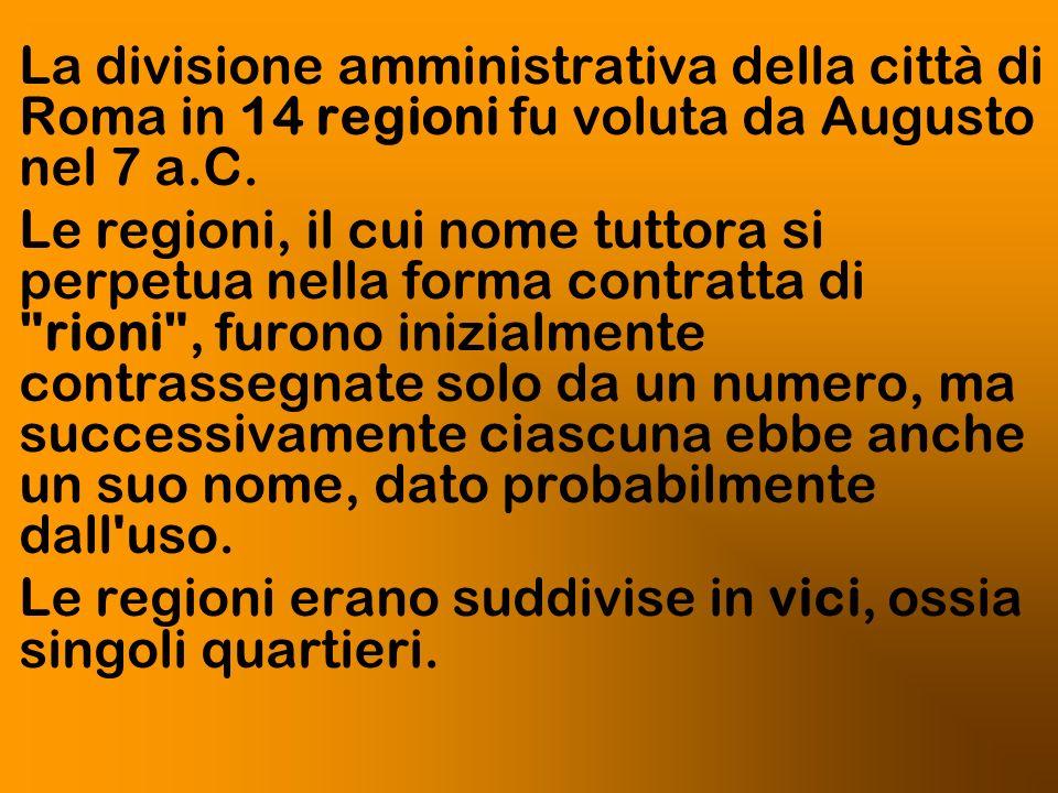 La divisione amministrativa della città di Roma in 14 regioni fu voluta da Augusto nel 7 a.C. Le regioni, il cui nome tuttora si perpetua nella forma