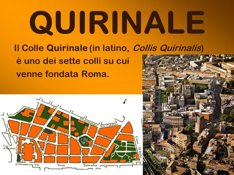 QUIRINALE Il Colle Quirinale (in latino, Collis Quirinalis) è uno dei sette colli su cui venne fondata Roma.